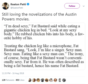 """Austin Powers, Movies, and Sexy: Keaton Patti  Follow  @KeatonPatti  Still loving the novelizations of the Austin  Powers movies.  """"I'm dead sexy,"""" Fat Bastard said while eating a  gigantic chicken leg in bed. """"Look at my sexy  body."""" He rubbed chicken bits into his body, a fav-  orite hobby of his  Treating the chicken leg like a microphone, Fat  Bastard sang, """"Look, I'm like a singer. Sexy man  Sexy man. Eating like a sexy man can."""" The irony,  of course, being that Fat Bastard wasn't conventi  onally sexy. Far from it. He was often described as  being a fat bastard, hence his name Fat Bastard  11:33 PM - 16 Aug 2018  129 Retweets 653 Likes"""
