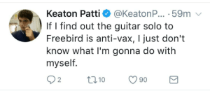Good, Guitar, and Anti: Keaton Patti  @KeatonP... 59m  If I find out the guitar solo to  Freebird is anti-vax, I just don't  know what I'm gonna do with  myself.  2  10  90 This is a good point