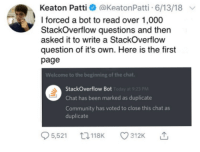 Machine Learning: Keaton Patti @KeatonPatti 6/13/18  I forced a bot to read over 1,000  StackOverflow questions and then  asked it to write a StackOverflow  question of it's own. Here is the first  page  Welcome to the beginning of the chat  StackOverflow Bot  Chat has been marked as duplicate  Community has voted to close this chat as  duplicate  PM Machine Learning