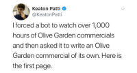 "<p><a href=""http://memehumor.net/post/174902519929/attention-that-bot-written-olive-garden-ad-is"" class=""tumblr_blog"">memehumor</a>:</p>  <blockquote><p>Attention: That Bot-Written Olive Garden Ad Is Actually A Meme</p></blockquote>: Keaton Patti  @KeatonPatti  I forced a bot to watch over 1,000  hours of Olive Garden commercials  and then asked it to write an Olive  Garden commercial of its own. Here is  the first page. <p><a href=""http://memehumor.net/post/174902519929/attention-that-bot-written-olive-garden-ad-is"" class=""tumblr_blog"">memehumor</a>:</p>  <blockquote><p>Attention: That Bot-Written Olive Garden Ad Is Actually A Meme</p></blockquote>"
