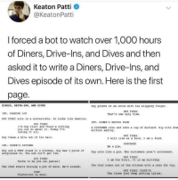 If this doesn't get the green light...America is robbed...pls @warnerbrosentertainment lol: Keaton Patti  @KeatonPatti  I forced a bot to watch over 1,000 hours  of Diners, Drive-Ins, and Dives and then  asked it to write a Diners, Drive-Ins, and  Dives episode of its own. Here is the first  page.  DINERS, DRIVE-INS, AND DIVES  Guy pointa at an onion with hia #lippery finger.  GUY PIERI  INT. PARKING LOT  That'a one ugly clam  GUY FIERI oita in a convertible. He looke like Amorica.  INT. DINER'S EATING ROOM  GUY FIERI  I'm Guy Fiori and thore's nothing  you can do about it. Today I'm  eating it all  A CUSTOMER aito and eato a cup of muotard. Guy oite dow  without aeking  GUY FIERI  Guy takes a bite out of his hair.  I will ive aa a food. I am a food.  CUSTOMER  INT. DINER'S KITCHEN  Be a pie  Guy and a CHEF stand in a kitchen. Guy has 3 pairs ofGuy acto like a pie. The customers aren  sunglasses on. The sun can't get him  't concerned  GUY FIERI  GUY FIERI  I am Pie Fiori. It io my birthday  Prove to me you can panini!  The chef starts boiling a pot of milk. He'd #cared  The chef comes out of the kitchen with a cake for Guy  GUY FIERI (CONT'D)  CHEF  The clans just keep getting uglier .  Flavortown i near. If this doesn't get the green light...America is robbed...pls @warnerbrosentertainment lol