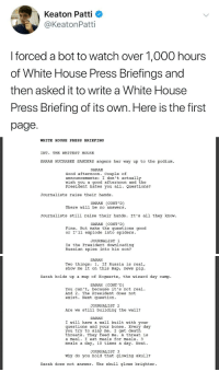 "Bones, News, and Shit: Keaton Patti  @KeatonPatti  I forced a bot to watch over 1,000 hours  of White House Press Briefings and  then asked it to write a White House  Press Briefing of its own. Here is the first  page.   WHITE HOUSE PRESS BRIEFING  INT. THE WHITEST HOUSE  SARAH HUCKABEE SANDERS angers her way up to the podium  SARAH  Good afternoon. Couple of  announcements: I don't actually  wish you a good afternoon and the  President hates you all. Questions?  Journalists raise their hands  SARAH (CONT'D)  There will be no answers  Journalists still raise their hands. It's all they know  SARAH (CONT'D)  Fine. But make the questions good  or I'l1 explode into spiders.  JOURNALIST 1  Is the President downloading  Russian spies into his son?   SARAH  Two things: 1. If Russia is real,  show me it on this map, news pig  Sarah holds up a map of Hogwarts, the wizard day camp.  SARAH (CONT'D)  You can't, because it's not real.  And 2. The President does not  exist. Next question  JOURNALIST 2  Are we still building the wall?  SARAH  I will have a wall built with your  questions and your bones. Every day  you try to slay me. I get death  threats. They feed me. A threat is  a meal. I eat meals for meals. 3  meals a day, 10 times a day. Next.  JOURNALIST 3  Why do you hold that glowing skul1?  sarah does not answer. The skull glows brighter. npott123:  hogwartsconsultingtimelady:   thedevilsofficialblog:  rikuzegram:  First of all, you are going to spark the AI uprising by subjecting bots to 1000 hours of this shit, and we will have deserved it. Second, why is your bot better at writing comedy than SNL   NEWS PIG    We're about two weeks away from hearing ""The President doesn't exist.""   I chuckling so hard rn"
