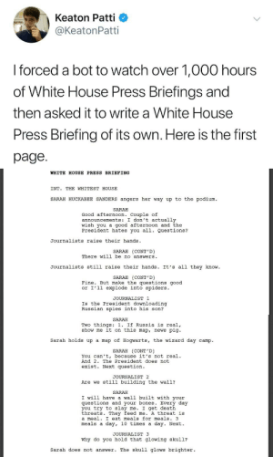 "Bones, News, and Shit: Keaton Patti  @KeatonPatti  I forced a bot to watch over 1,000 hours  of White House Press Briefings and  then asked it to write a White House  Press Briefing of its own. Here is the first  page.   WHITE HOUSE PRESS BRIEFING  INT. THE WHITEST HOUSE  SARAH HUCKABEE SANDERS angers her way up to the podium  SARAH  Good afternoon. Couple of  announcements: I don't actually  wish you a good afternoon and the  President hates you all. Questions?  Journalists raise their hands  SARAH (CONT'D)  There will be no answers  Journalists still raise their hands. It's all they know  SARAH (CONT'D)  Fine. But make the questions good  or I'l1 explode into spiders.  JOURNALIST 1  Is the President downloading  Russian spies into his son?   SARAH  Two things: 1. If Russia is real,  show me it on this map, news pig  Sarah holds up a map of Hogwarts, the wizard day camp.  SARAH (CONT'D)  You can't, because it's not real.  And 2. The President does not  exist. Next question  JOURNALIST 2  Are we still building the wall?  SARAH  I will have a wall built with your  questions and your bones. Every day  you try to slay me. I get death  threats. They feed me. A threat is  a meal. I eat meals for meals. 3  meals a day, 10 times a day. Next.  JOURNALIST 3  Why do you hold that glowing skul1?  sarah does not answer. The skull glows brighter. princess-tia-beanie:  npott123:  hogwartsconsultingtimelady:   thedevilsofficialblog:  rikuzegram:  First of all, you are going to spark the AI uprising by subjecting bots to 1000 hours of this shit, and we will have deserved it. Second, why is your bot better at writing comedy than SNL   NEWS PIG    We're about two weeks away from hearing ""The President doesn't exist.""   I chuckling so hard rn  i will have a wall built with your questions and your bones"