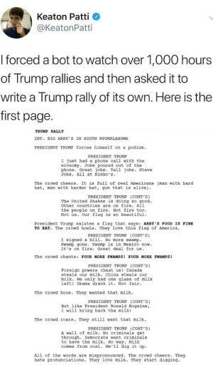 Alive, America, and Beautiful: Keaton Patti  @KeatonPatti  I forced a bot to watch over 1,000 hours  of Trump rallies and then asked it to  write a Trump rally of its own. Here is the  first page  TRUMP RALLY  INT. BIG ARBY 'S IN SOUTH WYOMKLAHOMA  PRESIDENT TRUMP forces himself on a podium  PRESIDENT TRUMP  I just had a phone call with the  economy. Jobs poured out of the  phone. Great jobs. Tall jobs. steve  Jobs. All at Kinko's  The crowd cheers. It is full of real Americans (man with hard  hat, man with harder hat, gun that is alive)  PRESIDENT TRUMP (CONT'D)  The United Snakes is doing so good.  other countries are on fire. All  the people on fire. Hot fire too.  Not us. Our flag is so beautiful.  President Trump salutes a flag that says: ARBY'S FOOD IS FINE  TO EAT. The crowd howls. They love this flag of America.  PRESIDENT TRUMP (CONT'D)  I signed a bill. No more swamp.  Swamp gone. Swamp is in Mexico now.  It's on fire. Great deal for us  The crowd chants: FOUR MORE SWAMPS! FOUR MORE SWAMPS!  PRESIDENT TRUMP (CONT D)  Foreign powers cheat us Canada  steals our milk. China steals our  milk. We only had one glass of milk  left! Obama drank it. Not fair  The crowd b s. They wanted that milk  PRESIDENT TRUMP (CONT'D)  But like President Ronald Rogaine,  I will bring back the milk!  The crowd roars. They still want that milk  PRESIDENT TRUMP (CONT'D)  A wall of milk. No criminals get  through. Democrats want criminals  to have the milk. No way. Milk  comes from coal. We'll dig it up.  All of the words are mispronounced. The crowd cheers. They  hate pronunciations. They love milk. They start digging ARBY'S FOOD IS FINE TO EAT by adamhasabeard MORE MEMES
