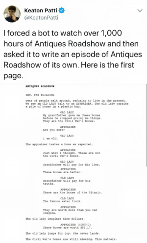 Bones, Titanic, and Live: Keaton Patti  @KeatonPatti  I forced a bot to watch over 1,000  hours of Antiques Roadshow and then  asked it to write an episode of Antiques  Roadshow of its own, Here is the first  page  ANTIQUES ROADSHOW  INT. FAT BUILDING  Tens of people walk around, refusing to live in the present.  We see an OLD LADY talk to an APPRAISER. The old lady carries  a pile of bones in a plastic bag  OLD LADY  My grandfather gave me these bones  before he stopped giving me things.  They are the Civil War's bones.  APPRAISER  Are you sure?  OLD LADY  I am old.  The appraiser tastes a bone as expected.  APPRAISER  Just what I thought. These are not  the civil War's bones  OLD LADY  Grandfather wil1 pay for his lies  APPRAISER  These bones are better  OLD LADY  Grandfather will pay for his  truths.  APPRAISER  These are the bones of the Titanic.  OLD LADY  The famous water truck.  APPRAISER  They are worth more than you can  imagine.  The old lady imagines nine dollars  APPRAISER (CONT D)  These bones are worth 53.17.  The old lady Jumps for joy. She never lands.  The civil War's bones are still missing. This matters Grandfather will pay for his lies!
