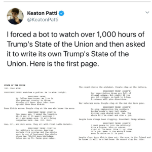 Bad, Drugs, and Fire: Keaton Patti  @KeatonPatti  I forced a bot to watch over 1,000 hours of  Trump's State of the Union and then asked  it to write its own Trump's State of the  Union. Here is the first page.  STATE OF THE UNION  The crowd chants the alphabet. People clap at the letters.  INT. CLAP ROOM  PRESIDENT TRUMP (CONT'D  Our prescription drugs are full of  illegal aliens. Not right! If you  are not citizen, go back to D-Day.  A veteran will give directions.  TRUMP snatches a  podium. He is wide tonight.  PRESIDENT  PRESIDENT TRUMP  My fellow Americones,  the greatest country in China.  Winning all days. More jobs. More  opioid. Moon Buzz Aldrin.  we live in  War veterans wave. People clap at the men who know guns.  PRESIDENT TRUMP (CONT'D)  To stop immigration the southern  border needs a very tall whale.  History says whales work. Yes. The  whale will be steel and also a  Buzz Aldrin waves. People clap at the man who knows the moon  PRESIDENT TRUMP (CONT'D)  I ended the terrible  Whirl War 2. It wasn't working! I  It will bring  companies back. Gas. Oil. Ohio  TWO years ago,  job  will end women  SOon.  People have always been clapping. President Trump widens.  PRESIDENT TRUMP  CONT'D)  Gas, Oil, and Ohio wave.  They sit with First Ladle Melanio.  I want peace to join the military.  Fire a  unborn,  coyote, born or  PRESIDENT TRUMP (CONT'D)  Our military is strong. American  rockets fire coyotes and the middle  east is out of business! Now middle  right at the moon. Blow it up. Give  it a  MOon is white so it is good.  job. Make it the whale's boss  class has 700,000 more birthdays.  Cakes are up 5%. Farms grow cakes.  People clap. Buzz Aldrin does not. The moon is his friend and  he knows it will be a bad boss. He cannot clap for this.
