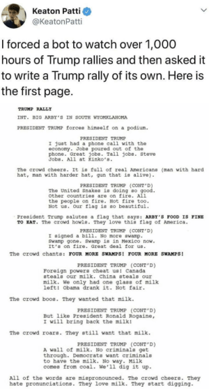 Alive, America, and Beautiful: Keaton Patti  @KeatonPatti  I forced a bot to watch over 1,000  hours of Trump rallies and then asked it  to write a Trump rally of its own. Here is  the first page.  TRUMP RALLY  INT  BIG ARBY'S IN SOUTH WYOMKLAHOMA  PRESIDENT TRUMP forces himself on a podium.  PRESIDENT TRUMP  I just had a phone call with the  economy. Jobs poured out of the  phone. Great jobs. Tall jobs. Steve  Jobs. All at Kinko's  The crowd cheers. It is full of real Americans (man with hard  hat, man with harder hat, gun that is alive)  PRESIDENT TRUMP (CONT'D)  The United Snakes is doing so good.  other countries are on fire. All  the people on fire. Hot fire too  Not us. Our flag is so beautiful  President Trump salutes a flag that says: ARBY S FOOD IS FINE  TO EAT. The crowd howls. They love this flag of America  PRESIDENT TRUMP (CONT'D)  I signed a bill. No more swamp.  Swamp gone. Swamp is in Mexico now.  It's on fire. Great deal for us  The crowd chants: FOUR MORE SWAMPS! FOUR MORE SWAMPS!  PRESIDENT TRUMP (CONT'D)  Foreign powers cheat us! Canada  steals our milk. China steals our  milk. We only had one glass of milk  left! Obama drank it. Not fair  The crowd boos. They wanted that milk  PRESIDENT TRUMP (CONT'D)  But like President Ronald Rogaine,  I will bring back the milk!  The crowd roars. They still want that milk  PRESIDENT TRUMP (CONT'D)  A wall of milk. No criminals get  through. Democrats want criminals  to have the milk. No way. Milk  comes from coal. We'11 dig it up  All of the words are mispronounced. The crowd cheers. They  hate pronunciations. They love milk. They start digging not political, just a bot watching streams