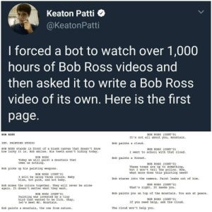 Being Alone, Police, and School: Keaton Patti  @KeatonPatti  I forced a bot to watch over 1,000  hours of Bob Ross videos and  then asked it to write a Bob Ross  video of its own. Here is the first  page.  BOB ROSS (CONT'D)  It's not all about you, mountain  BOB ROSS  INT. PAINTING STUDIO  Bob paints a cloud  BOB ROSS stands in front of a blank canvas that doesn't know  BOB ROSS (CONT'D)  I went to school with that cloud  how lucky it is. Bob smiles. His teeth aren't hiding today.  BOB ROSS  Bob paints a forest.  Today we will paint a mountain that  owes us nothing.  BOB ROSS (CONT' D)  These trees are up to something,  but I won't tell the police. Now,  what more does this painting need?  Bob picks up his painting weapons  BOB ROSS (CONT'D)  I will be using three colors. Baby  blue, hot pink, and hot baby  Bob stares into the camera. Paint leaks out of him  BOB ROSS (CONT'D)  That's right. It needs you  Bob mixes the colors together. They will never be alone  again. It doesn't matter what they want  Bob paints you on top of the mountain. You are at peace.  BOB ROSS (CONT'D)  Painting was invented by a tiny  bird that wanted to be rich. Okay,  let's meet Mr. Mountain  BOB ROSS (CONT'D)  If you need help, ask the cloud.  The cloud won't help you  Bob paints a mountain, the one from nature We need more