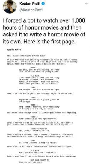 College, Hockey, and Monster: Keaton Patti  @KeatonPatti  I forced a bot to watch over 1,000  hours of horror movies and then  asked it to write a horror movie of  its own. Here is the first  page  .  HORROR MOVIE  EXT. HOUSE THAT WEARS HOCKEY MASK  An OLD MAN cuts the grass by stabbing it with an axe. 4 TEENS  arrive in a car that runs on sex. They exit car. It is Spring  Break, time for teens to quzzle fluids and die off.  TEEN 1  old man, you do not belong. We rent  this house for week of young times.  OLD MAN  I am caretaker. I care. DO not stay  in house. Kitchen is a monster  Witch is basement. Beds are ghosts.  Sink hates priests. TV is a book  TEEN 2  Get buried. You are a waste of age!  Teen 2 is the state jerk. His college major is vodka Law  TEEN 3  Maybe we leave? This place gives  the crepes.  me  TEEN 4  Stop acting chicken. Your virginity  is making you a bird, as usual.  The house door swings open. A little girl comes out orphanly  TEEN 2  Your sobriety is not appreciated.  Teen 2 throws a can of qin at the little qirl. The little  girl turns into a TEXAS CHAINSAW, but is still orphan.  TEXAS CHAINSAW  Die, y'al1. Houston Dallas  Teen 3 makes a scream. Teen 4 makes a Scream 2. The Texas  Chainsaw cuts off Teen 2's body. His blood says hi to all  TEEN 1  No! Teen 2 needs a body to drink  Teen 3 calls 911 but a Frankenstein answers and is upset  OLD MAN  Run into the car. Go! I end this  Teen 1 and Teen 3 run into house. Teen 4 runs into chainsaw.  OLD MAN (CONT'D)  That is not the car Your sobriety is not appreciated