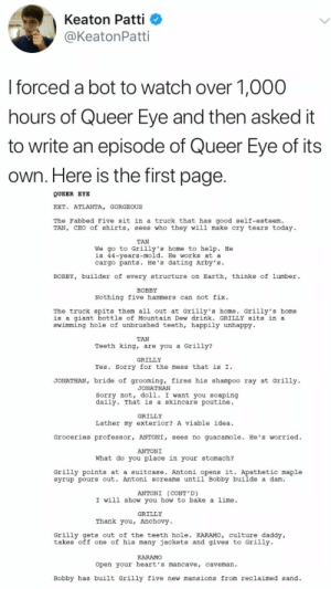: Keaton Patti  @KeatonPatti  I forced a bot to watch over 1,000  hours of Queer Eye and then asked it  to write an episode of Queer  Eye of its  Own. Here is the first page.  QUEER EYE  EXT. ATLANTA, GORGEOUS  The Fabbed Five sit in a truck that has good self-esteem.  TAN, CEO of shirts, sees who they will make cry tears today  TAN  We go to Grilly's home to help. He  is 44-years-mold. He works at a  cargo pants. He's dating Arby's  BOBBY, builder of every structure on Earth, thinks of lumber  ВОBY  Nothing five hammers can not fix  The truck spits them all out at Grilly's home. Grilly's home  is a giant bottle of Mountain Dew drink. GRILLY sits in a  swimming hole of unbrushed teeth, happily unhappy  TAN  Teeth king, are you a Grilly?  GRILLY  Yes. Sorry for the mess that is I  JONATHAN, bride of grooming, fires his shampoo ray at Grilly  JONATHAN  Sorry not, doll. I want you soaping  daily. That is a skincare poutine  GRILLY  Lather my exterior? A viable idea  Groceries professor, ANTONI, sees no guacamole. He's worried  ANTONI  What do you place in your stomach?  Grilly points at a suitcase. Antoni opens it. Apathetic maple  syrup pours out. Antoni screams until Bobby builds a dam  ANTONI (CONT'D)  I will show you how to bake a lime  GRILLY  Thank you, Anchovy  Grilly gets out of the teeth hole. KARAMO, culture daddy  takes off one of his many jackets and gives to Grilly  KARAMO  Open your heart's mancave, caveman  Bobby has built Grilly five new mansions from reclaimed sand
