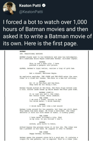 Flips: Keaton Patti  @KeatonPatti  I forced a bot to watch over 1,000  hours of Batman movies and then  asked it to write a Batman movie of  its own. Here is the first page.  BATMAN  INT. TRADITIONAL BATCAVE  BATMAN stands next to his batmobile and uses his batcomputer  He's sometimes Bruce Wayne sometimes Batman. Alltimes orphan  BATMAN  This is now a safe city. I have  punched a penguin into prison  ALFRED, Batman's loyal batler, carries a tray of goth ham  ALFRED  Eat a dinner, Mattress Wayne  An explosion explodes. THE JOKER and TWO-FACE enter the cave  Joker is a clown but insane. Two-Face is a man but attorney  BATMAN  No! It is Two-Face and One-Face.  a bat  They hate me for being  Batman throws Alfred at Two-Face. Two-Face flips Alfred like  a coin. Alfred lands heads up which means Two-Face goes home  BATMAN (CONT'D)  It is just you and I, the Joker.  Bat versus clown. Moral enemies  THE JOKER  I am such a freak. Society is bad  You drink water, I drink anarchy  ΒΑTMAΝ  I drink bats just like a bat would!  Batman looks around for his parents, but they are still dead  This makes him have anger. He fires a batrocket. The Joker  deflects it with his sick sense of humor. A clOwnly power  THE JOKER  I have never followed a rule. That  is my rule. Do you follow? I don't  BATMAN  Alfred, give birth to Robin  Alfred begins the process since it is his job. The Joker now  has a present in his hand. He juggles it over to Batman  THE JOKER  Happy batday, Birthman  Batman opens the present since he's a good guy. It contains a  coupon for new parents, but is expired. This is a Joker joke