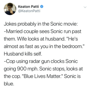 """Run, Blue, and Jokes: Keaton Patti  @KeatonPatti  Jokes probably in the Sonic movie  Married couple sees Sonic run past  them. Wife looks at husband. """"He's  almost as fast as you in the bedroom.""""  Husband kills self  Cop using radar gun clocks Sonic  going 900 mph. Sonic stops, looks at  the cop. """"Blue Lives Matter."""" Sonic is  blue"""