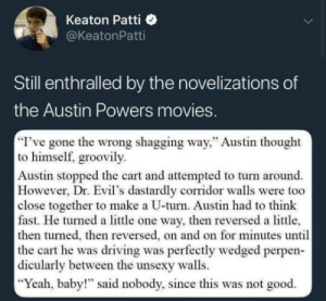 """Austin Powers, Driving, and Movies: Keaton Patti  @KeatonPatti  Still enthralled by the novelizations of  the Austin Powers movies  I've gone the wrong shagging way,"""" Austin thought  to himself, groovily.  Austin stopped the cart and attempted to turn around.  However, Dr. Evil's dastardly corridor walls were too  close together to make a U-turn. Austin had to thinlk  fast. He turned a little one way, then reversed a little,  then turned, then reversed, on and on for minutes until  the cart he was driving was perfectly wedged perpen-  dicularly between the unsexy walls  Yeah, baby!"""" said nobody, since this was not good."""