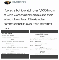 S E C R E T S O U P https://t.co/kGVHaBtIDO: @KeatonPatti  forced a bot to watch over 1,000 hours  of Olive Garden commercials and then  asked it to write an Olive Gardern  commercial of its own. Here is the first  nane  OLIVE GARDEN COMMERCIAL  FRIEND 3  Leave without me. I'm home.  INT. OLIVE GARDEN RESTAURANT  WAITRESS  A group of FRIENDS laughs at a dinner table. A WAITRESS comes  to deliver what could be considered food.  Gluten Classico. From the kitchen.  We the Gluten Classico. We believe the waitress that it  from the kitchen. We have no reason not to believe.  WAITRESS  Pasta nachos for you  We see the pasta nachos. They're warm and defeated.  Friend 4 says nothing.  FRIEND 1  FRIEND 1  The menu is here  What is wrong, Friend 4?  WAITRESS  Lasagna wings with extra Italy  Friend 4 says nothing  FRIEND 2  We see the lasagna wings. There's more Italy than necessary  Friend 4, what is wrong, Friend 4?  FRIEND 2  I shall eat Italian citizens.  Friend 4 smiles wide. Her mouth is full of secret soup.  WAITRESS  ANNOUNCER  Unlimited stick.  (wet voice)  We see the unlimited stick. It is infinite. It is all1.  Olive Garden. When You're Here,  You 're Here. S E C R E T S O U P https://t.co/kGVHaBtIDO
