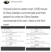 meirl: @KeatonPatti  I forced a bot to watch over 1,000 hours  of Olive Garden commercials and then  asked it to write an Olive Gardern  commercial of its own. Here is the first  nadA  OLIVE GARDEN COMMERCIAL  FRIEND 3  Leave without me. I'm home.  INT. OLIVE GARDEN RESTAURANT  WAITRESS  A group of FRIENDS laughs at a dinner table. A WAITRESS comes  to deliver what could be considered food  Gluten Classico. From the kitchen  We the Gluten Classico. we believe the waitress that it ュ  from the kitchen. We have no reason not to believe  WAITRESS  Pasta nachos for you.  We see the pasta nachos. They're warm and defeated.  Friend 4 says nothing.  FRIEND 1  FRIEND 1  The menu is here.  What is wrong, Friend 4?  WAITRESS  Lasagna wings with extra Italy  Friend 4 says nothing.  FRIEND 2  We see the lasagna wings. There's more Italy than necessary  Friend 4, what is wrong, Friend 4?  FRIEND 2  I shall eat Italian citizens  Friend 4 smiles wide. Her mouth is full of secret soup  WAITRESS  ANNOUNCER  Unlimited stick.  (wet voice)  We see the unlimited stick. It is infinite. It is all.  Olive Garden. When You're Here,  You re Here meirl