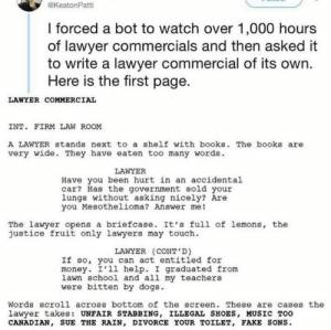 .: @KeatonPatti  I forced a bot to watch over 1,000 hours  of lawyer commercials and then asked it  to write a lawyer commercial of its own.  Here is the first page.  LAWYER COMMERCIAL  INT. FIRM LAW ROOM  A LAWYER stands next to a shelf with books. The books are  very wide. They have eaten too many words.  LAWYER  Have you been hurt in an accidental  car? Has the government sold your  lungs without asking nicely? Are  you Mesothelioma? Answer me!  The lawyer opens a briefcase. It's full of lemons, the  justice fruit only lawyers may touch.  LAWYER (CONT'D)  If so, you can act entitled for  money. I'll help. I graduated from  lawn school and all my teachers  were bitten by dogs.  Words scroll across bottom of the screen. These are cases the  lawyer takes: UNFAIR STABBING, ILLEGAL SHOES, MUSIC TOO  CANADIAN, SUE THE RAIN, DIVORCE YOUR TOILET, FAKE SONS. .