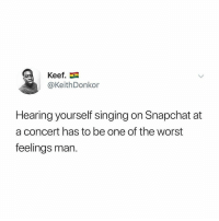 Nasty, Singing, and Snapchat: Keef  @KeithDonkor  Hearing yourself singing on Snapchat at  a concert has to be one of the worst  feelings man nasty