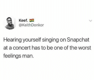 Af, Singing, and Snapchat: Keef.  @KeithDonkor  Hearing yourself singing on Snapchat  at a concert has to be one of the worst  feelings man. Depressing af