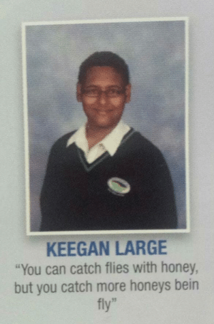 """Honey, Can, and Fly: KEEGAN LARGE  """"You can catch flies with honey,  but you catch more honeys bein  fly"""""""