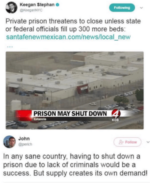 News, Prison, and Success: Keegan Stephan  @KeeganNYC  Following  Private prison threatens to close unless state  federal officials fill up 300 more beds:  santafenewmexican.com/news/local_new  PRISON MAY SHUT DOWN  4  Estancia  ков  John  Follow  @perich  In any sane country, having to shut down a  prison due to lack of criminals would be a  success. But supply creates its own demand! If it shuts down, how are you gonna get that last drop of profit from all the people you fucked over?