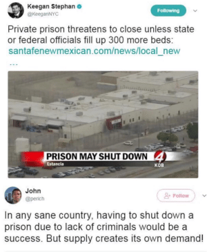 News, Prison, and Space: Keegan Stephan  @KeeganNYC  Following  Private prison threatens to close unless state  or federal officials fill up 300 more beds:  santafenewmexican.com/news/local_new  PRISON MAY SHUT DOWN  4  Estancia  КОв  John  Follow  @perich  In any sane country, having to shut down a  prison due to lack of criminals would be a  success. But supply creates its own demand! I wonder which people are going to fill that space...