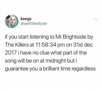 @lukehannontv is one of the funniest people I know: keegs  @selftltledtyler  if you start listening to Mr.Brightside by  The Killers at 11:58:34 pmon 31st dec  2017 i have no clue what part of the  song will be on at midnight but i  guarantee you a brilliant time regardless @lukehannontv is one of the funniest people I know