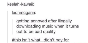 Bad, Music, and Annoyed: keelah-kawaii:  leonmcgann:  getting annoyed after illegally  downloading music when it turns  out to be bad quality  #thisisn't whatídidn't pay.for All too real