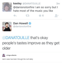 Music, Sorry, and Okay: keeley  @DANATOUILLE  3m  @danisnotonfire l am so sorry but I  hate most of the music you like  Qu adanisnotonfire  Dan Howell  DANATOUILLE  that's okay  people's tastes improve as they get  older  cringe-attacks  dan's sass has been through the roof lately