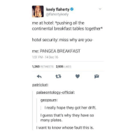 Beautiful, Memes, and Beach: keely flaherty  @flahertykeely  me at hotel: *pushing all the  continental breakfast tables together*  hotel security: miss why are you-  me: PANGEA BREAKFAST  1:51 PM.14 Dec 16  1,263 RETWEETS 2,935 LIKES  L3  patrickat:  palaeontology-official:  geopsum:  I really hope they got her drift.  l guess that's why they have so  many plates.  I want to know whose fault this is. yesterday I was at the beach and the sun was beginning to set and I went swimming and the water was a white gold and glowing aND IT WAS LIKE IT WAS SWIMMING IN SOME HOLY NECTAR IT WAS BEAUTIFUL AND MAGICAL