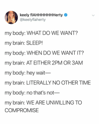 Smh, Brain, and Time: keely flAHHHHHHHerty  @keelyflaherty  my body: WHAT DO WE WANT?  my brain: SLEEP!  my body: WHEN DO WE WANT IT?  my brain: AT EITHER 2PM OR 3AM  my body: hey wait  my brain: LITERALLY NO OTHER TIME  my body: no tnat's not  my brain: WE ARE UNWILLING TO  COMPROMISE my body and my brain will always be against each other smh