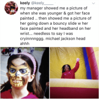 Head, Memes, and Michael Jackson: keely @keely  my manager showed me a picture of  when she was younger & got her face  painted.. then showed me a picture of  her going down a bouncy slide w her  face painted and her headband on her  wrist... needless to say I was  cryinnnnggg. michael jackson head  ahhh @kalesalad