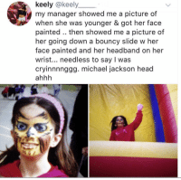 Crying, Funny, and Head: keely @keely  my manager showed me a picture of  when she was younger & got her face  painted .. then showed me a picture of  her going down a bouncy slide w her  face painted and her headband on her  wrist... needless to say I was  cryinnnnggg. michael jackson head  ahhh Crying 😭😭😭 yeehee