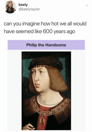 *ThE HaNdSOmE*: keely  @keelytaylor  can you imagine how hot we all would  have seemed like 600 years ago  Philip the Handsome *ThE HaNdSOmE*