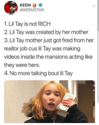 Lol, Memes, and Omg: KEEM  @KEEMSTAR  1. Lil Tay is not RICH  2. Lil Tay was created by her mother  3. Lil Tay mother just got fired from her  realtor job cus lil Tay was making  videos inside the mansions acting like  they were hers.  4. No more talking bout lil Tay lol omg