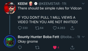 Okay, Video, and Boba Fett: @KEEMSTAR 11t  KEEM  There should be simple rules for Vidcon  w5TAR  IF YOU DONT PULL 1 MILL VIEWS A  VIDEO THEN YOU ARE NOT INVITED!  t64  330  4.263  Bounty Hunter Boba Fett @boba... 1t  Okay gnome  4 He is a gnome