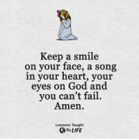 <3: Keep a smile  on your face, a song  in your heart, your  eyes on God and  you can't fail.  Amen.  Lessons Taught  By LIFE <3