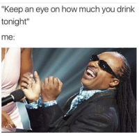 """How, Eye, and You: """"Keep an eye on how much you drink  tonight""""  me:"""