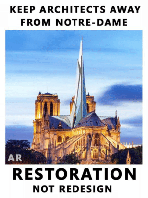 Modernist architects, who have no regard for heritage, beauty, or tradition, must be kept away from Notre-Dame Cathedral.  The initial promise to restore this magnificent historic cathedral to its former glory has been disregarded. The French Government has announced a competition to redesign the great spire of Notre-Dame.   Keep architects away from Notre-Dame  Since the devastating fire on Monday, there have been a string of architectural articles rejecting the appeals for restoration and bolstering their desire to construct something soulless and ugly.  Notre-Dame de Paris must be Restored to her former glory - not 'redesigned': KEEP ARCHITECTS AWAY  FROM NOTRE- DAME  AR  RESTORATION  NOT REDESIGN Modernist architects, who have no regard for heritage, beauty, or tradition, must be kept away from Notre-Dame Cathedral.  The initial promise to restore this magnificent historic cathedral to its former glory has been disregarded. The French Government has announced a competition to redesign the great spire of Notre-Dame.   Keep architects away from Notre-Dame  Since the devastating fire on Monday, there have been a string of architectural articles rejecting the appeals for restoration and bolstering their desire to construct something soulless and ugly.  Notre-Dame de Paris must be Restored to her former glory - not 'redesigned'