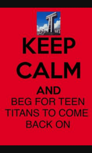 Shit, Teen Titans, and Keep Calm: KEEP  CALM  AND  BEG FOR TEEN  TITANS TO COME  BACK ON guys holy shit can we just have teen titans come back on