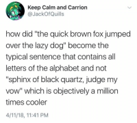 """Lazy, Alphabet, and Black: Keep Calm and Carrion  @JackOfQuills  how did """"the quick brown fox jumped  over the lazy dog"""" become the  typical sentence that contains all  letters of the alphabet and not  """"sphinx of black quartz, judge my  vow"""" which is objectively a million  times cooler  4/11/18, 11:41 PM"""