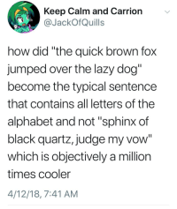 """Lazy, Alphabet, and Black: Keep Calm and Carrion  JackOfQuills  how did """"the quick brown fox  jumped over the lazy dog  become the typical sentence  that contains all letters of the  alphabet and not """"sphinx of  black quartz, judge my vow""""  which is objectively a million  times cooler  4/12/18, 7:41 AM meirl"""