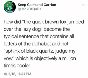 "we-are-guildmaster:  jpechacek:  Nobody called me but I showed up anyway.  : Keep Calm and Carrion  @JackOfQuills  how did ""the quick brown fox jumped  over the lazy dog"" become the  typical sentence that contains all  letters of the alphabet and not  ""sphinx of black quartz, judge my  vow"" which is objectively a million  times cooler  4/11/18, 11:41 PM we-are-guildmaster:  jpechacek:  Nobody called me but I showed up anyway."