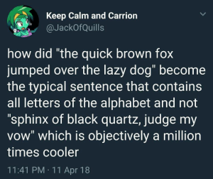 "Lazy, Wow, and Alphabet: Keep Calm and Carrion  @JackOfQuills  how did ""the quick brown fox  jumped over the lazy dog"" become  the typical sentence that contains  all letters of the alphabet and not  ""sphinx of black quartz, judge my  vow"" which is objectively a million  times cooler  11:41 PM 11 Apr 18 Such quote, much wow.."