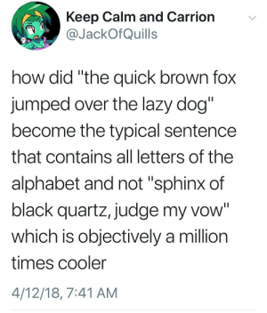 "Dank, Lazy, and Memes: Keep Calm and Carrion  @JackOfQuills  how did ""the quick brown fox  jumped over the lazy dog""  become the typical sentence  that contains all letters of the  alphabet and not ""sphinx of  black quartz, judge my vow""  which is objectively a million  times cooler  4/12/18, 7:41 AM meirl by Tiqonn FOLLOW 4 MORE MEMES."
