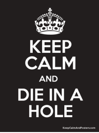KEEP  CALM  AND  DIE IN A  HOLE  KeepCalmAndposters com
