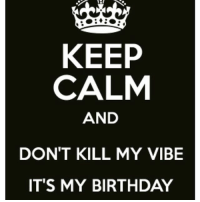 KING: KEEP  CALM  AND  DON'T KILL MY VIBE  IT'S MY BIRTHDAY KING