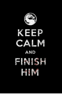 Mortal Kombat, Keep Calm, and Him: KEEP  CALM  AND  FINISH  HIM Mortal kombat