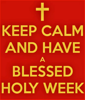 Blessed, Easter, and Journey: KEEP CALM  AND HAVE  BLESSED  HOLY WEEK It's Holy Week.  Our journey to Easter has begun.