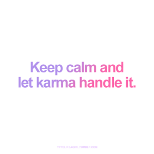 Handle It: Keep calm and  let karma handle it.  TYPELIKEAGIRL.TUMBLR.COM