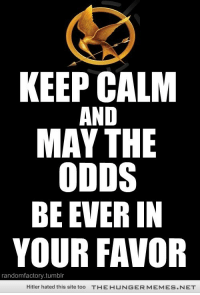 """<p>KEEP CALM <a href=""""http://bit.ly/18YVdGf"""">http://bit.ly/18YVdGf</a></p>: KEEP CALM  AND  MAY THE  ODDS  BE EVER IN  YOUR FAVOR  randomfactory.tumblr  Hitler hated this site too  THE HUNGERMEMES.NET <p>KEEP CALM <a href=""""http://bit.ly/18YVdGf"""">http://bit.ly/18YVdGf</a></p>"""